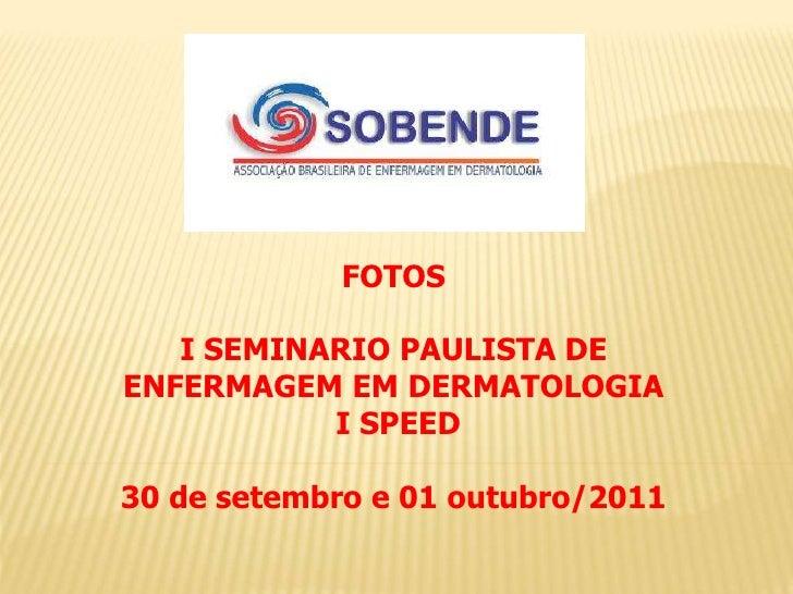 FOTOS   I SEMINARIO PAULISTA DEENFERMAGEM EM DERMATOLOGIA           I SPEED30 de setembro e 01 outubro/2011