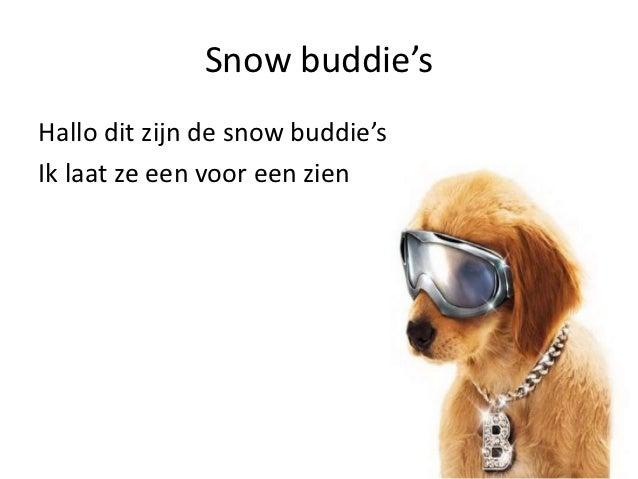 Snow buddie'sHallo dit zijn de snow buddie'sIk laat ze een voor een zien