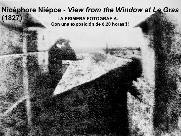 Nicéphore Niépce -  View from the Window at Le Gras  (1827)  LA PRIMERA FOTOGRAFIA.  Con una exposición de 8.20 horas!!!