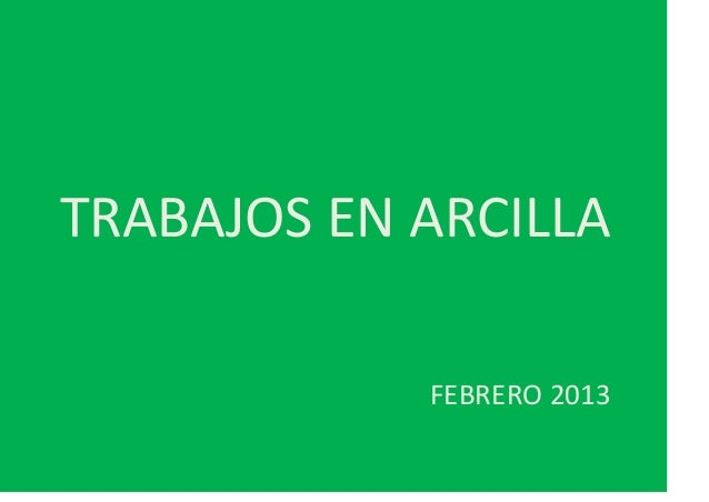 TRABAJOS EN ARCILLA            FEBRERO 2013