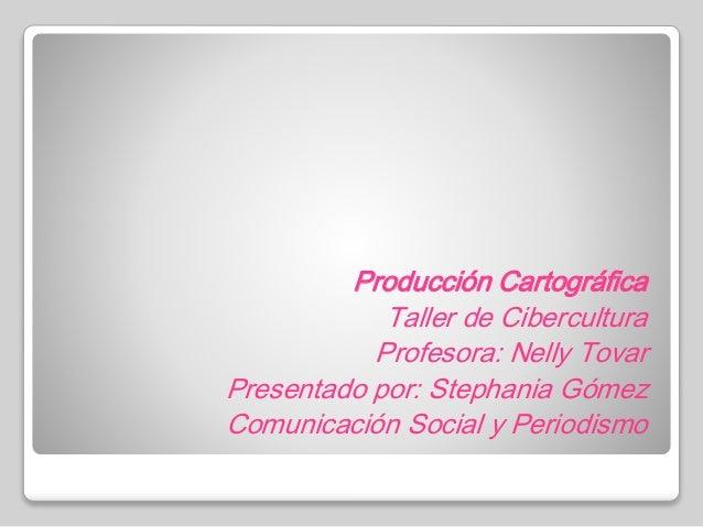 Producción Cartográfica Taller de Cibercultura Profesora: Nelly Tovar Presentado por: Stephania Gómez Comunicación Social ...