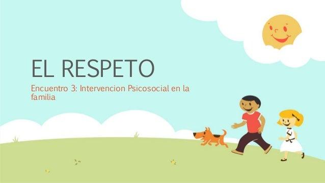 EL RESPETO Encuentro 3: Intervencion Psicosocial en la familia
