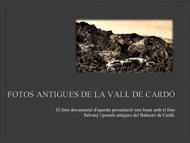 FOTOS ANTIGUES DE LA VALL DE CARDÓ <ul><li>El fons documental d'aquesta presentació esta basat amb el fons Salvany i posta...