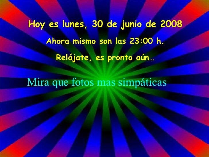 Hoy es  miércoles, 3 de junio de 2009 Ahora mismo son las  23:26  h. Relájate, es pronto aún… Mira que fotos mas simpáticas
