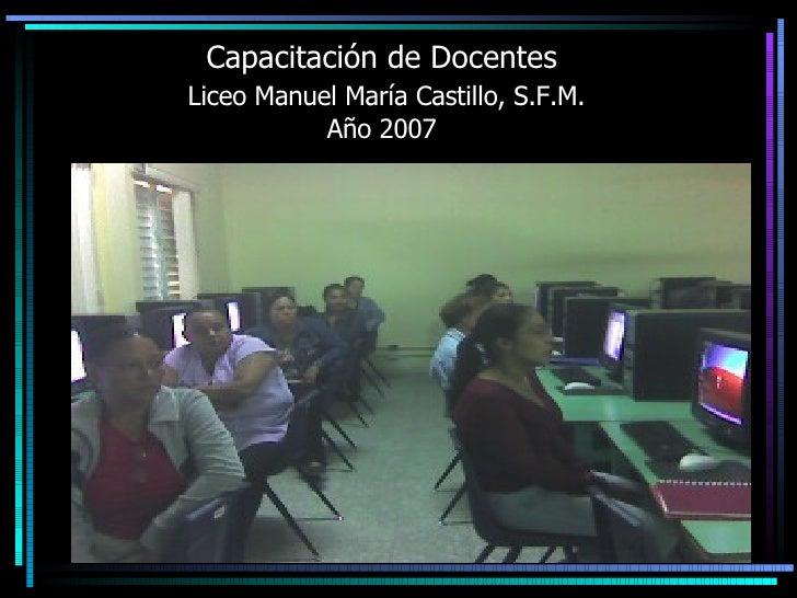 Capacitación de Docentes   Liceo Manuel María Castillo, S.F.M. Año 2007
