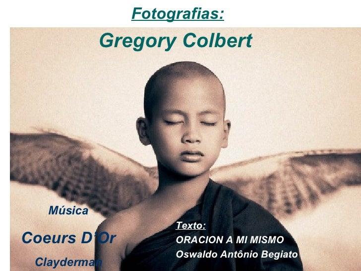 Texto: ORACION A MI MISMO Oswaldo Antônio Begiato   Fotografias: Gregory Colbert  Música Coeurs D'Or Clayderman