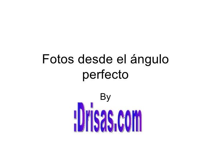 Fotos desde el ángulo perfecto By :Drisas.com
