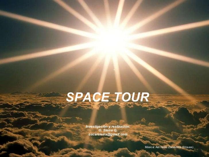 SPACE TOUR Investigación y realización: O. Sierra Q. [email_address] Música: Así habló Zaratustra (Strauss)