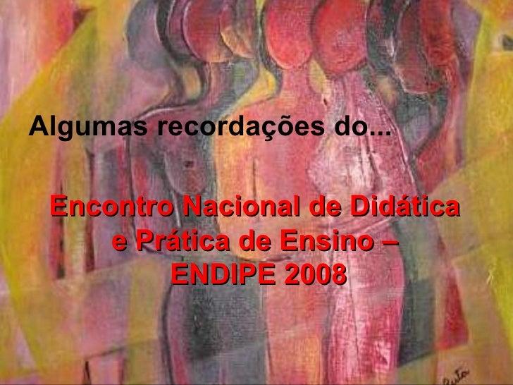 Encontro Nacional de Didática  e Prática de Ensino –  ENDIPE 2008 Algumas recordações do...