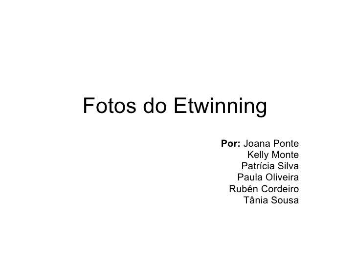 Fotos do Etwinning Por:  Joana Ponte Kelly Monte Patrícia Silva Paula Oliveira Rubén Cordeiro Tânia Sousa