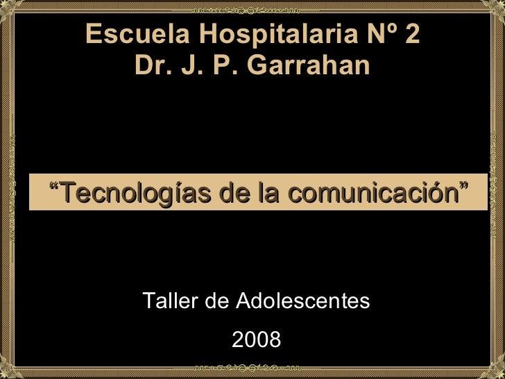 """Escuela Hospitalaria Nº 2 Dr. J. P. Garrahan """" Tecnologías de la comunicación"""" Taller de Adolescentes 2008"""