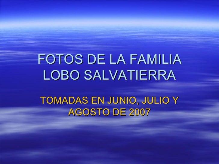 FOTOS DE LA FAMILIA LOBO SALVATIERRA TOMADAS EN JUNIO, JULIO Y AGOSTO DE 2007