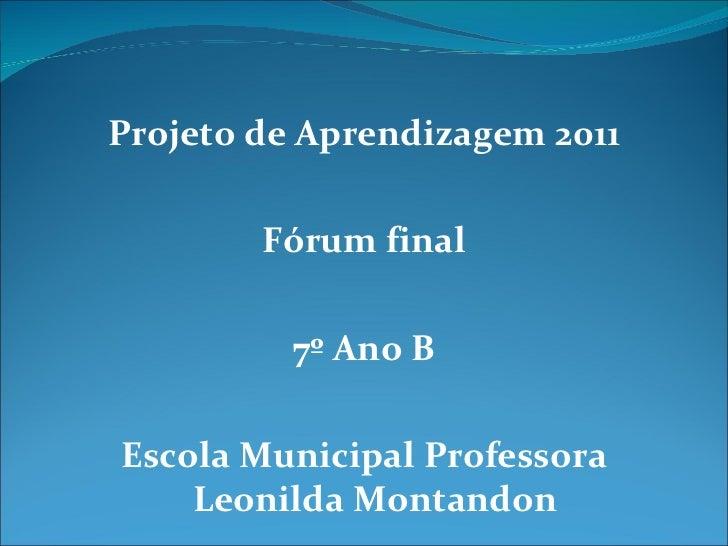 <ul><li>Projeto de Aprendizagem 2011 </li></ul><ul><li>Fórum final </li></ul><ul><li>7º Ano B </li></ul><ul><li>Escola Mun...