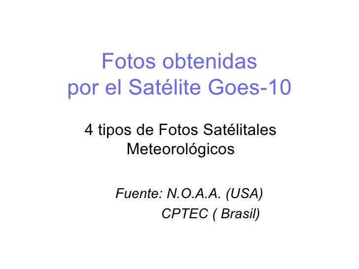 Fotos obtenidas por el Satélite Goes-10 4 tipos de Fotos Satélitales Meteorológicos Fuente: N.O.A.A. (USA) CPTEC ( Brasil)