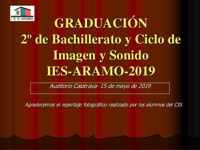GRADUACIÓN 2º de Bachillerato y Ciclo de Imagen y Sonido IES-ARAMO-2019 Auditorio Calatrava- 15 de mayo de 2019 Agradecemo...
