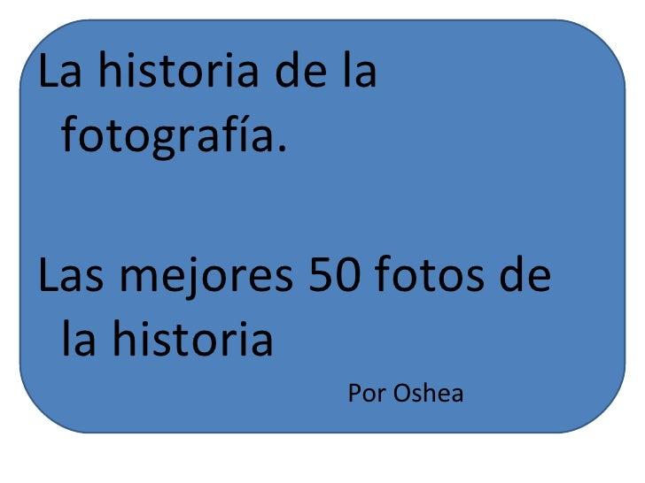 La historia de la fotografía. Las mejores 50 fotos de la historia Por Oshea