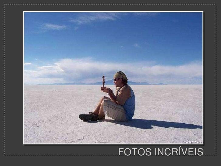 FOTOS INCRÍVEIS<br />