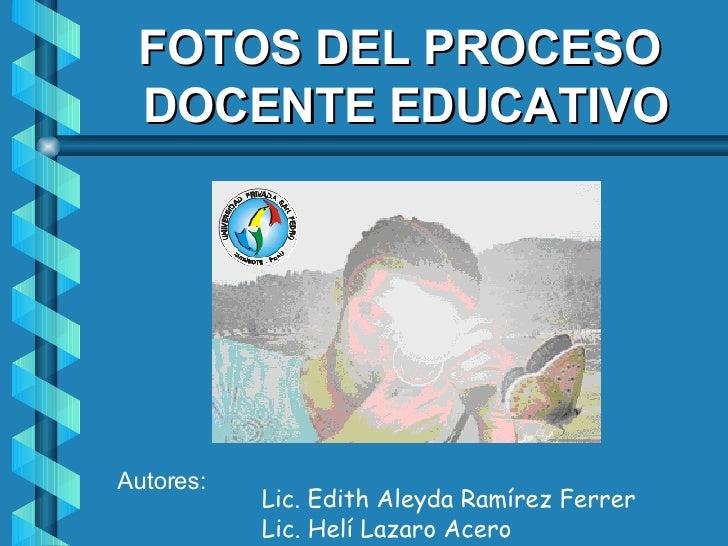 Autores: Lic. Edith Aleyda Ramírez Ferrer Lic. Helí Lazaro Acero FOTOS DEL PROCESO  DOCENTE EDUCATIVO