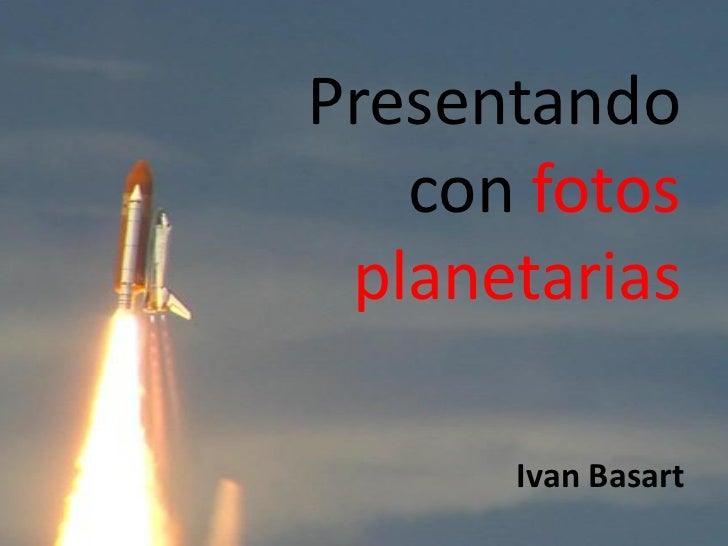Presentando    con fotos  planetarias        Ivan Basart
