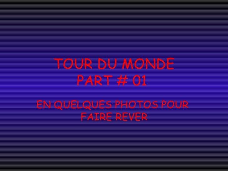 TOUR DU MONDE    PART # 01EN QUELQUES PHOTOS POUR       FAIRE REVER