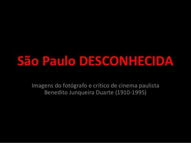 São Paulo DESCONHECIDA Imagens do fotógrafo e crítico de cinema paulista Benedito Junqueira Duarte (1910-1995)