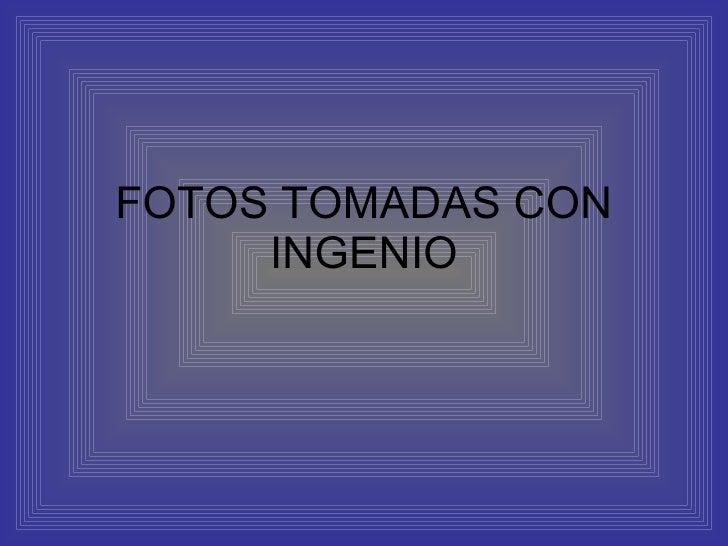 FOTOS TOMADAS CON INGENIO