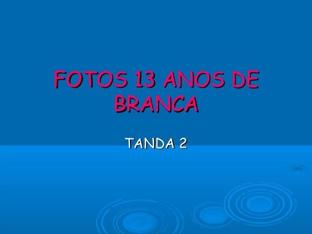 FOTOS 13 ANOS DEFOTOS 13 ANOS DE BRANCABRANCA TANDA 2TANDA 2
