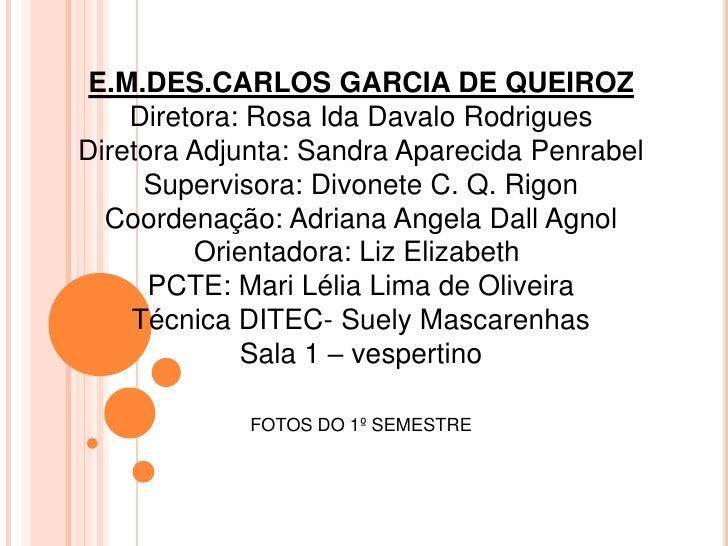 E.M.DES.CARLOS GARCIA DE QUEIROZ    Diretora: Rosa Ida Davalo RodriguesDiretora Adjunta: Sandra Aparecida Penrabel     Sup...