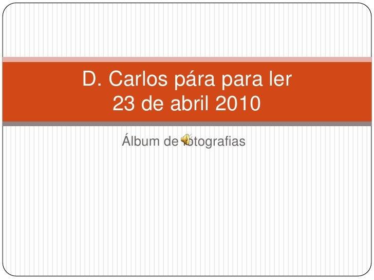 Álbum de fotografias<br />D. Carlos pára para ler 23 de abril 2010<br />