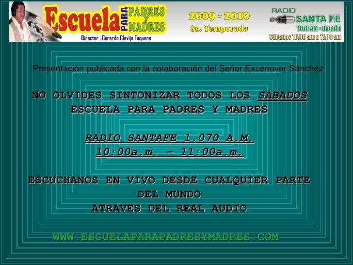 NO OLVIDES SINTONIZAR TODOS LOS  SÁBADOS ESCUELA PARA PADRES Y MADRES RADIO SANTAFE 1.070 A.M. 10:00a.m. – 11:00a.m. ESCUC...