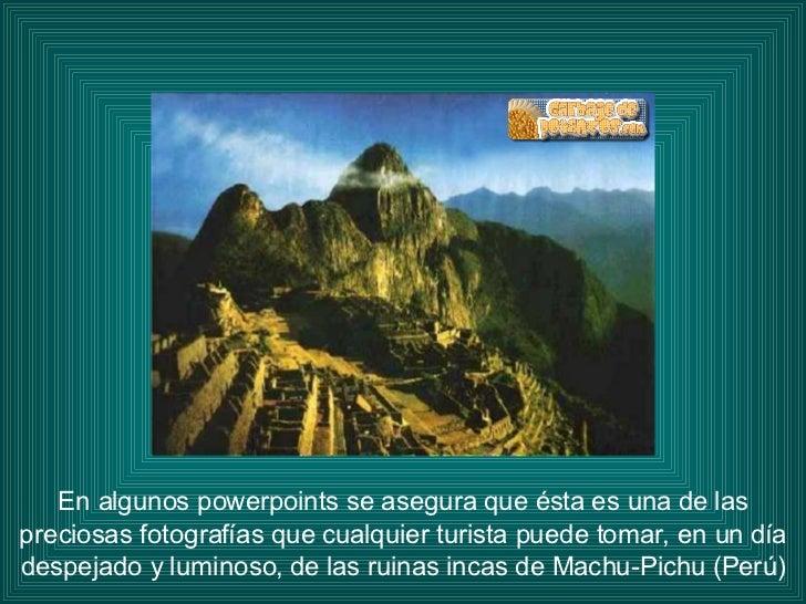 En algunos powerpoints se asegura que ésta es una de las preciosas fotografías que cualquier turista puede tomar, en un dí...