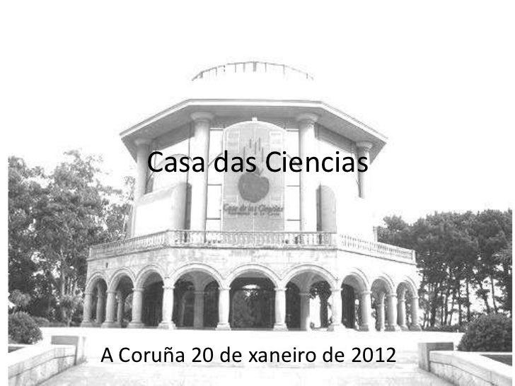 Casa das CienciasA Coruña 20 de xaneiro de 2012