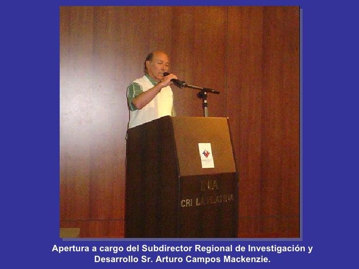 Apertura a cargo del Subdirector Regional de Investigación y Desarrollo Sr. Arturo Campos Mackenzie.