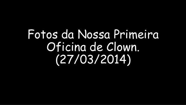 Fotos da Nossa Primeira Oficina de Clown. (27/03/2014)