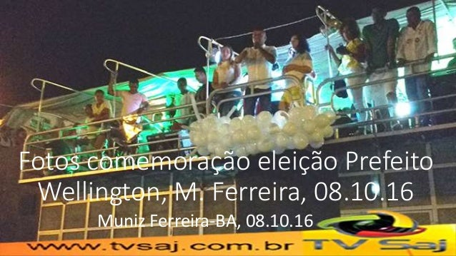 Fotos comemoração eleição Prefeito Wellington, M. Ferreira, 08.10.16 Muniz Ferreira-BA, 08.10.16
