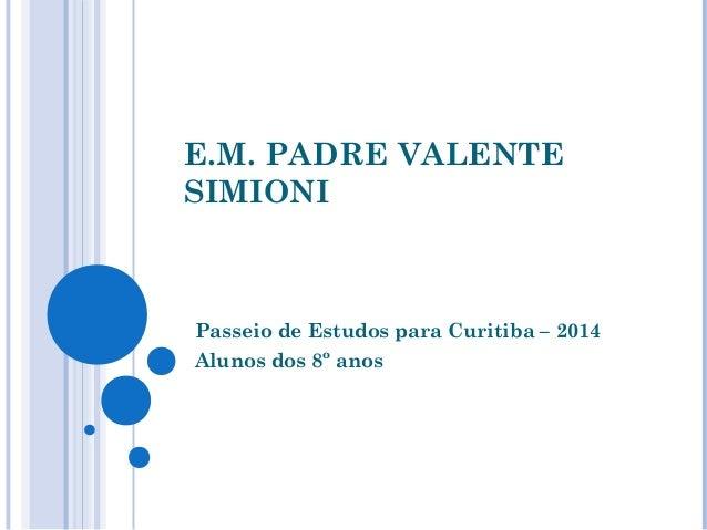 E.M. PADRE VALENTE  SIMIONI  Passeio de Estudos para Curitiba – 2014  Alunos dos 8º anos