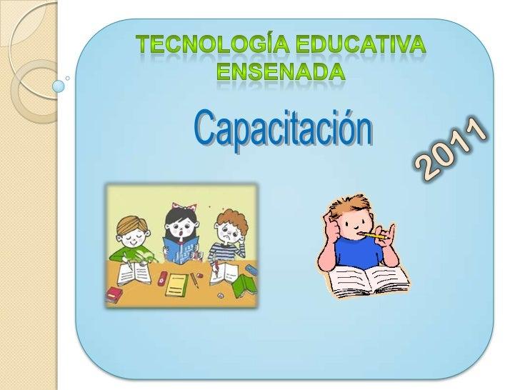 Tecnología Educativa Ensenada<br />Capacitación<br />2011<br />
