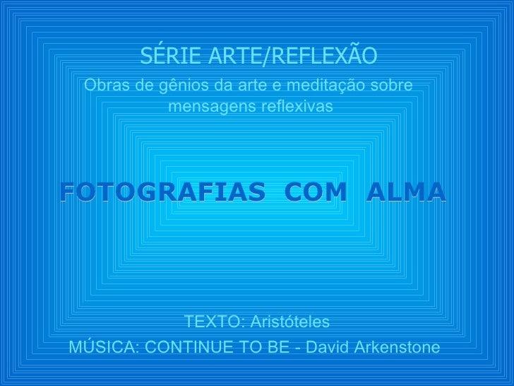 SÉRIE ARTE/REFLEXÃO Obras de gênios da arte e meditação sobre           mensagens reflexivasFOTOGRAFIAS COM ALMA          ...