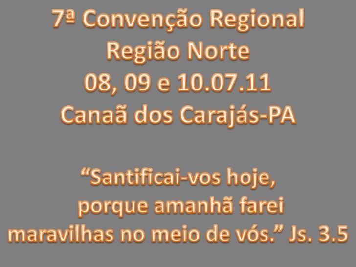 """7ª Convenção Regional<br />Região Norte<br />08, 09 e 10.07.11<br />Canaã dos Carajás-PA<br />""""Santificai-vos hoje,<br /> ..."""