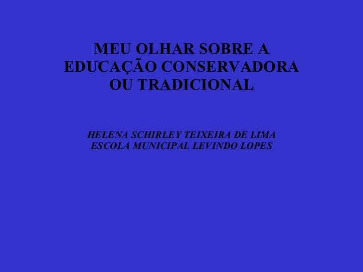 MEU OLHAR SOBRE A EDUCAÇÃO CONSERVADORA OU TRADICIONAL HELENA SCHIRLEY TEIXEIRA DE LIMA ESCOLA MUNICIPAL LEVINDO LOPES