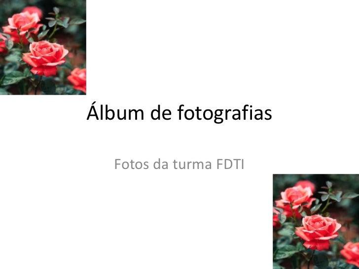 Álbum de fotografias<br />Fotos da turma FDTI<br />