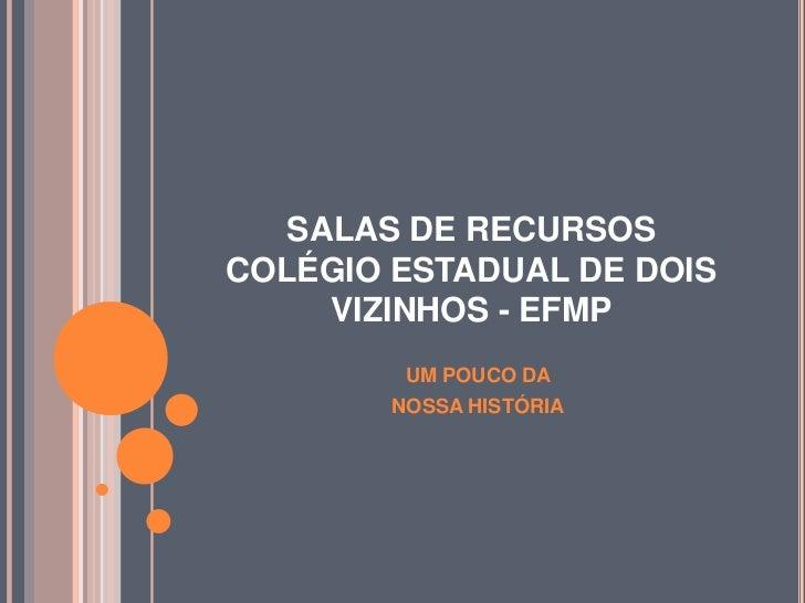 SALAS DE RECURSOSCOLÉGIO ESTADUAL DE DOIS     VIZINHOS - EFMP         UM POUCO DA        NOSSA HISTÓRIA