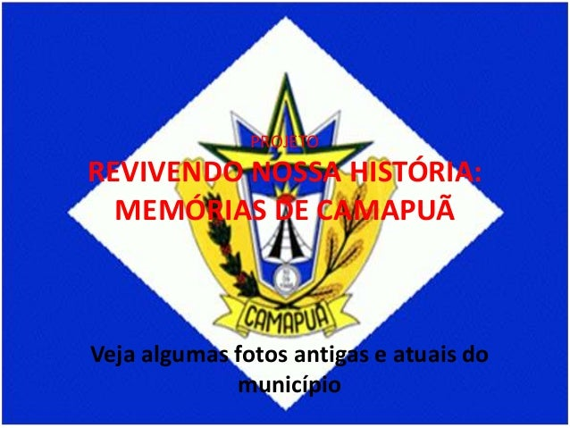 PROJETO  REVIVENDO NOSSA HISTÓRIA: MEMÓRIAS DE CAMAPUÃ  Veja algumas fotos antigas e atuais do município
