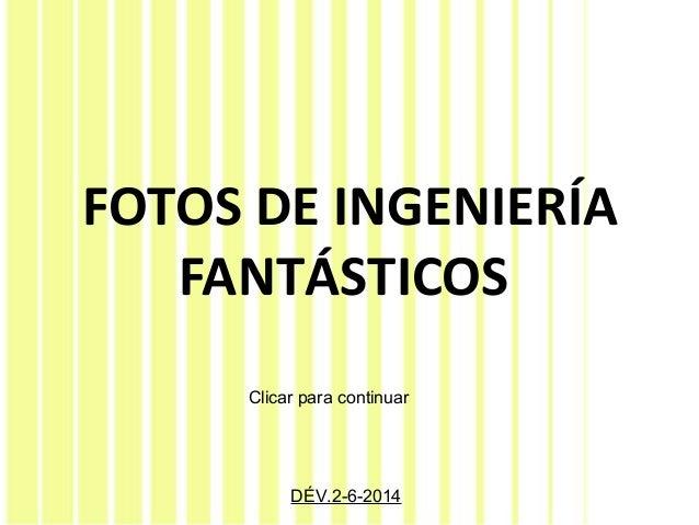 FOTOS DE INGENIERÍA FANTÁSTICOS DÉV.2-6-2014 Clicar para continuar