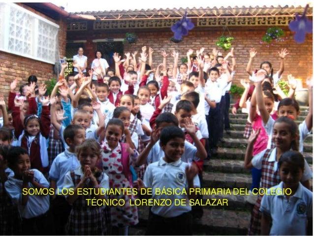 SOMOS LOS ESTUDIANTES DE BÁSICA PRIMARIA DEL COLEGIOTÉCNICO LORENZO DE SALAZAR
