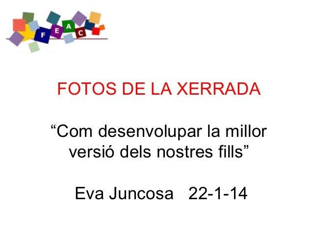 """FOTOS DE LA XERRADA """"Com desenvolupar la millor versió dels nostres fills"""" Eva Juncosa 22-1-14"""
