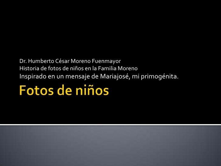 Fotos de niños<br />Dr. Humberto César Moreno Fuenmayor<br />Historia de fotos de niños en la Familia Moreno<br />Inspirad...