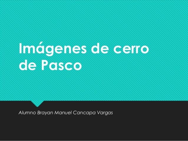 Imágenes de cerro de Pasco Alumno Brayan Manuel Cancapa Vargas