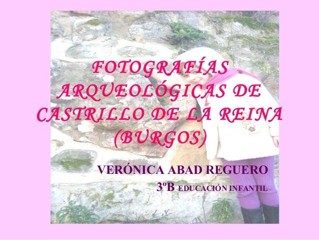 FOTOGRAFÍAS ARQUEOLÓGICAS DE CASTRILLO DE LA REINA (BURGOS) VERÓNICA ABAD REGUERO 3ºB EDUCACIÓN INFANTIL