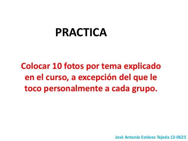 José Antonio Estévez Tejeda 12-0625 PRACTICA Colocar 10 fotos por tema explicado en el curso, a excepción del que le toco ...